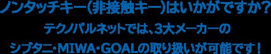ノンタッチキー(非接触キー)はいかがですか?テクノパルネットでは、3大メーカーのシブタニ・MIWA・GOALの取り扱いが可能です!
